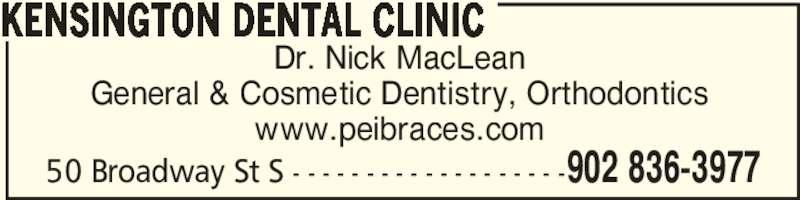 Kensington Dental Clinic (902-836-3977) - Display Ad - Dr. Nick MacLean General & Cosmetic Dentistry, Orthodontics www.peibraces.com KENSINGTON DENTAL CLINIC 902 836-397750 Broadway St S - - - - - - - - - - - - - - - - - - -