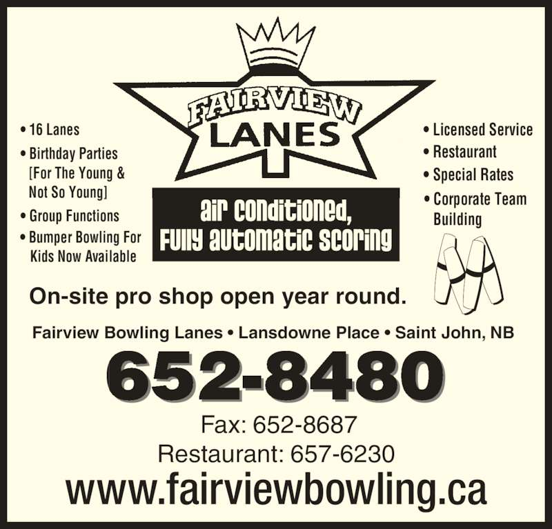 Fairview Lanes (506-652-8480) - Display Ad - • 16 Lanes • Birthday Parties • Group Functions • Licensed Service • Restaurant • Special Rates  • Corporate Team   Building Fairview Bowling Lanes • Lansdowne Place • Saint John, NB 652-8480  • Bumper Bowling For     Kids Now Available [For The Young &  Not So Young] www.fairviewbowling.ca On-site pro shop open year round. Fax: 652-8687 Restaurant: 657-6230