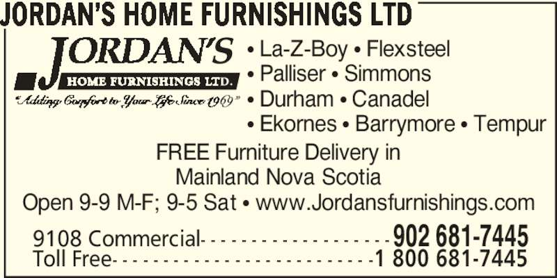 Jordan's Home Furnishings Ltd (902-681-7445) - Display Ad - 9108 Commercial- - - - - - - - - - - - - - - - - - -902 681-7445 Toll Free- - - - - - - - - - - - - - - - - - - - - - - - - -1 800 681-7445 FREE Furniture Delivery in Mainland Nova Scotia Open 9-9 M-F; 9-5 Sat • www.Jordansfurnishings.com JORDAN'S HOME FURNISHINGS LTD  • La-Z-Boy • Flexsteel • Palliser • Simmons • Durham • Canadel • Ekornes • Barrymore • Tempur JORDAN'S HOME FURNISHINGS LTD  9108 Commercial- - - - - - - - - - - - - - - - - - -902 681-7445 Toll Free- - - - - - - - - - - - - - - - - - - - - - - - - -1 800 681-7445 FREE Furniture Delivery in Mainland Nova Scotia Open 9-9 M-F; 9-5 Sat • www.Jordansfurnishings.com • La-Z-Boy • Flexsteel • Palliser • Simmons • Durham • Canadel • Ekornes • Barrymore • Tempur