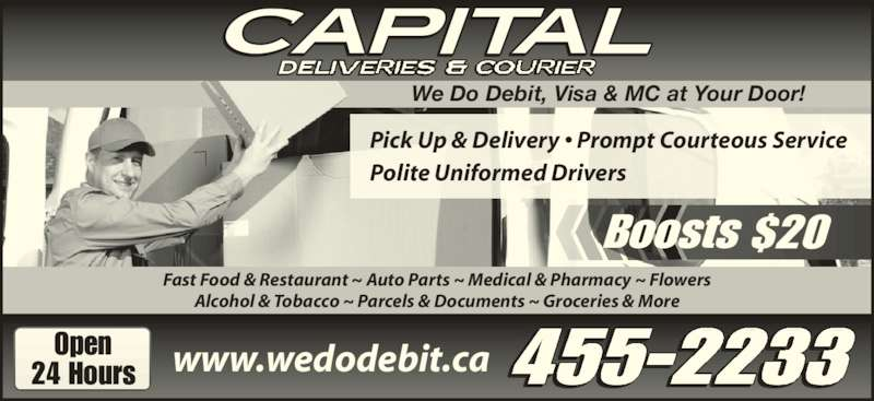 Capital Deliveries (506-455-2233) - Display Ad - Fast Food & Restaurant ~ Auto Parts ~ Medical & Pharmacy ~ Flowers Alcohol & Tobacco ~ Parcels & Documents ~ Groceries & More 455-2233 We Do Debit, Visa & MC at Your Door! www.wedodebit.caOpen24 Hours Boosts $20 Pick Up & Delivery • Prompt Courteous Service Polite Uniformed Drivers