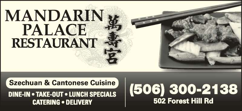 Mandarin Palace Restaurant (5064551182) - Display Ad - Szechuan & Cantonese Cuisine DINE-IN • TAKE-OUT • LUNCH SPECIALS CATERING • DELIVERY (506) 300-2138 502 Forest Hill Rd