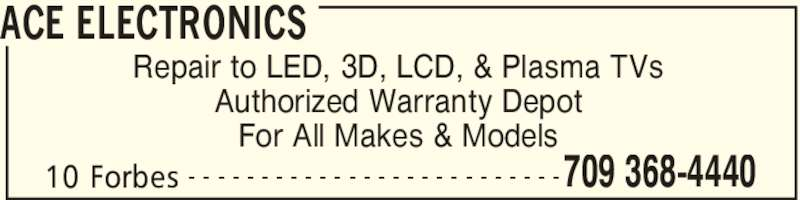 Ace Electronics (709-368-4440) - Display Ad - 10 Forbes 709 368-4440- - - - - - - - - - - - - - - - - - - - - - - - - - Repair to LED, 3D, LCD, & Plasma TVs Authorized Warranty Depot For All Makes & Models ACE ELECTRONICS