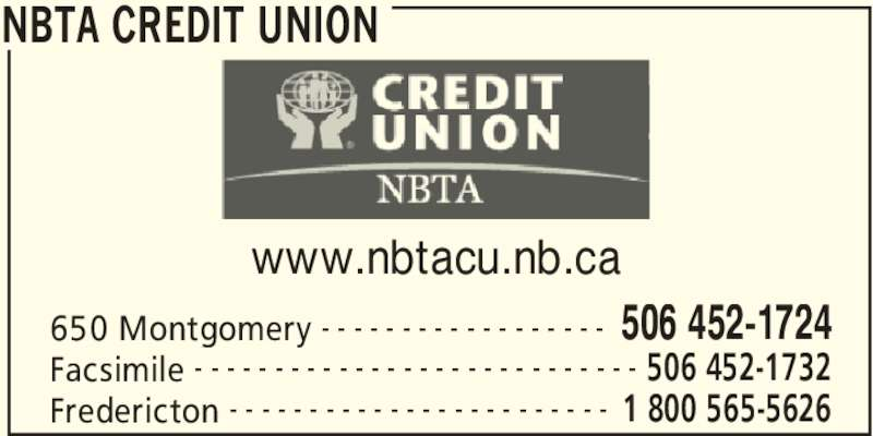 NBTA Credit Union (506-452-1724) - Display Ad - NBTA CREDIT UNION 650 Montgomery 506 452-1724- - - - - - - - - - - - - - - - - - Facsimile 506 452-1732- - - - - - - - - - - - - - - - - - - - - - - - - - - - Fredericton 1 800 565-5626- - - - - - - - - - - - - - - - - - - - - - - - www.nbtacu.nb.ca
