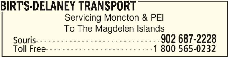Birt's-Delaney Transport (902-687-2228) - Display Ad - Servicing Moncton & PEI To The Magdelen Islands BIRT'S-DELANEY TRANSPORT Souris- - - - - - - - - - - - - - - - - - - - - - - - - - - - - -902 687-2228 Toll Free- - - - - - - - - - - - - - - - - - - - - - - - - -1 800 565-0232