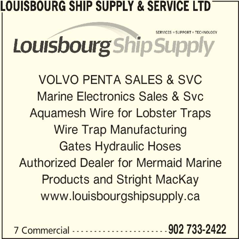 Louisbourg Ship Supply & Service Ltd (902-733-2422) - Display Ad - 7 Commercial - - - - - - - - - - - - - - - - - - - - - -902 733-2422 VOLVO PENTA SALES & SVC Marine Electronics Sales & Svc Aquamesh Wire for Lobster Traps Wire Trap Manufacturing Gates Hydraulic Hoses Authorized Dealer for Mermaid Marine Products and Stright MacKay www.louisbourgshipsupply.ca LOUISBOURG SHIP SUPPLY & SERVICE LTD