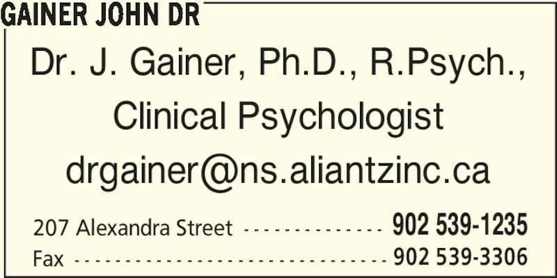 Dr John Gainer (902-539-1235) - Display Ad - Dr. J. Gainer, Ph.D., R.Psych., Clinical Psychologist 207 Alexandra Street - - - - - - - - - - - - - - 902 539-1235 Fax - - - - - - - - - - - - - - - - - - - - - - - - - - - - - - - 902 539-3306 GAINER JOHN DR
