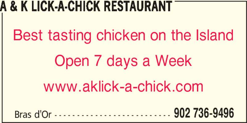 A & K Lick-A-Chick (9027369496) - Display Ad - 902 736-9496 A & K LICK-A-CHICK RESTAURANT Best tasting chicken on the Island Open 7 days a Week www.aklick-a-chick.com Bras d'Or - - - - - - - - - - - - - - - - - - - - - - - - - -