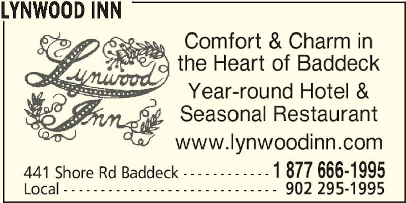 Lynwood Inn (902-295-1995) - Annonce illustrée======= - Comfort & Charm in the Heart of Baddeck Year-round Hotel & Seasonal Restaurant www.lynwoodinn.com 441 Shore Rd Baddeck - - - - - - - - - - - - 1 877 666-1995 Local - - - - - - - - - - - - - - - - - - - - - - - - - - - - - 902 295-1995 LYNWOOD INN