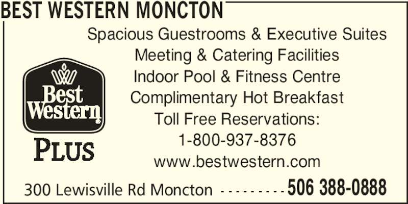 Best Western Plus (1-844-540-5726) - Display Ad - 300 Lewisville Rd Moncton - - - - - - - - - 506 388-0888 BEST WESTERN MONCTON Spacious Guestrooms & Executive Suites Meeting & Catering Facilities Indoor Pool & Fitness Centre Complimentary Hot Breakfast Toll Free Reservations: 1-800-937-8376 www.bestwestern.com
