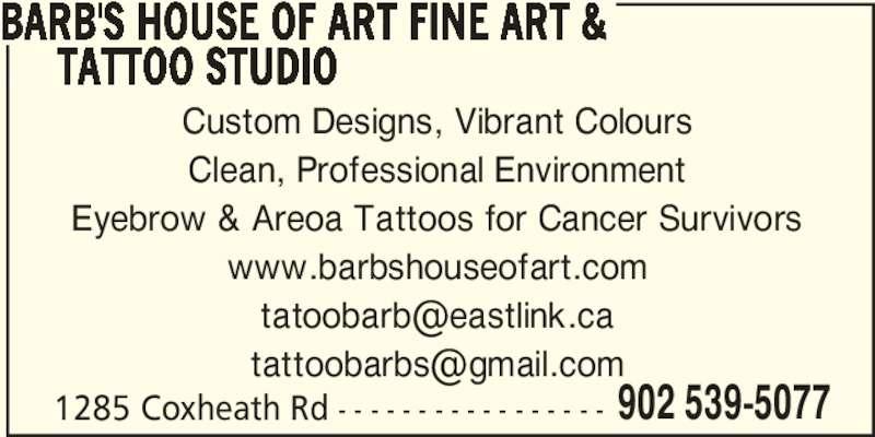 Barb's House Of Art Fine Art & Tattoo Studio (902-539-5077) - Display Ad - BARB'S HOUSE OF ART FINE ART &      TATTOO STUDIO Custom Designs, Vibrant Colours Clean, Professional Environment Eyebrow & Areoa Tattoos for Cancer Survivors www.barbshouseofart.com 1285 Coxheath Rd - - - - - - - - - - - - - - - - - 902 539-5077