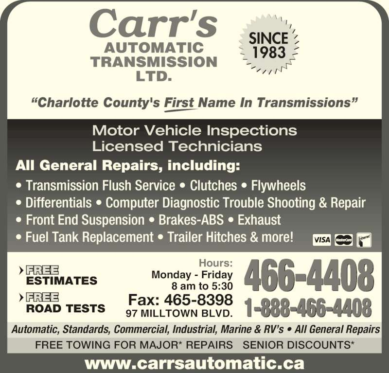 """Carr's Automatic Transmission Ltd (506-466-4408) - Display Ad - www.carrsautomatic.ca FREE TOWING FOR MAJOR* REPAIRS   SENIOR DISCOUNTS* Automatic, Standards, Commercial, Industrial, Marine & RV's • All General Repairs 466-4408 1-888-466-4408 Hours: Monday - Friday 8 am to 5:30 97 MILLTOWN BLVD. Fax: 465-8398 ESTIMATES ROAD TESTS """"Charlotte County's First Name In Transmissions""""  Motor Vehicle Inspections  Licensed Technicians • Transmission Flush Service • Clutches • Flywheels • Differentials • Computer Diagnostic Trouble Shooting & Repair • Front End Suspension • Brakes-ABS • Exhaust • Fuel Tank Replacement • Trailer Hitches & more! All General Repairs, including:"""