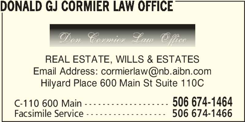 Cormier Law Office (5066741464) - Display Ad - DONALD GJ CORMIER LAW OFFICE C-110 600 Main - - - - - - - - - - - - - - - - - - - 506 674-1464 Facsimile Service - - - - - - - - - - - - - - - - - - 506 674-1466 REAL ESTATE, WILLS & ESTATES Hilyard Place 600 Main St Suite 110C