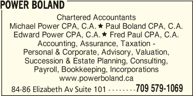Power Boland (709-579-1069) - Display Ad - 709 579-1069 POWER BOLAND 84-86 Elizabeth Av Suite 101 - - - - - - - - Chartered Accountants Michael Power CPA, C.A.    Paul Boland CPA, C.A. Edward Power CPA, C.A.    Fred Paul CPA, C.A. Accounting, Assurance, Taxation - Personal & Corporate, Advisory, Valuation, Succession & Estate Planning, Consulting, Payroll, Bookkeeping, Incorporations www.powerboland.ca
