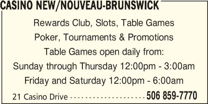 Casino New Brunswick (5068597770) - Display Ad - 506 859-7770 CASINO NEW/NOUVEAU-BRUNSWICK Rewards Club, Slots, Table Games Poker, Tournaments & Promotions Table Games open daily from: Sunday through Thursday 12:00pm - 3:00am Friday and Saturday 12:00pm - 6:00am 21 Casino Drive - - - - - - - - - - - - - - - - - - - -