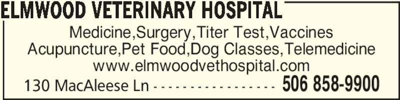 Elmwood Veterinary Hospital (506-858-9900) - Display Ad - 130 MacAleese Ln - - - - - - - - - - - - - - - - - 506 858-9900 ELMWOOD VETERINARY HOSPITAL Medicine,Surgery,Titer Test,Vaccines Acupuncture,Pet Food,Dog Classes,Telemedicine www.elmwoodvethospital.com