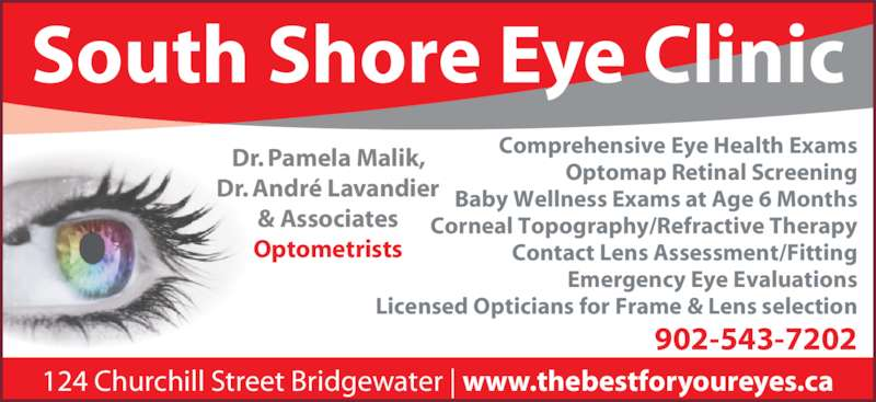 South Shore Eye Clinic (902-543-7202) - Display Ad - Dr. Pamela Malik, Dr. André Lavandier & Associates Optometrists Comprehensive Eye Health Exams Optomap Retinal Screening Baby Wellness Exams at Age 6 Months Corneal Topography/Refractive Therapy Contact Lens Assessment/Fitting Emergency Eye Evaluations Licensed Opticians for Frame & Lens selection South Shore Eye Clinic 902-543-7202 124 Churchill Street Bridgewater | www.thebestforyoureyes.ca