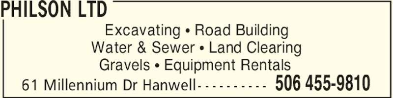 Philson Ltd (506-455-9810) - Display Ad - PHILSON LTD 506 455-981061 Millennium Dr Hanwell - - - - - - - - - - Excavating π Road Building Water & Sewer π Land Clearing Gravels π Equipment Rentals