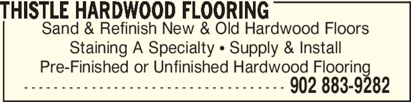 Thistle Hardwood Flooring (902-883-9282) - Display Ad - - - - - - - - - - - - - - - - - - - - - - - - - - - - - - - - - - - - 902 883-9282 Sand & Refinish New & Old Hardwood Floors Staining A Specialty π Supply & Install Pre-Finished or Unfinished Hardwood Flooring THISTLE HARDWOOD FLOORING