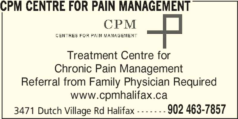 CPM Centre for Pain Management (902-463-7857) - Display Ad - CPM CENTRE FOR PAIN MANAGEMENT Treatment Centre for Chronic Pain Management Referral from Family Physician Required www.cpmhalifax.ca 3471 Dutch Village Rd Halifax - - - - - - - 902 463-7857