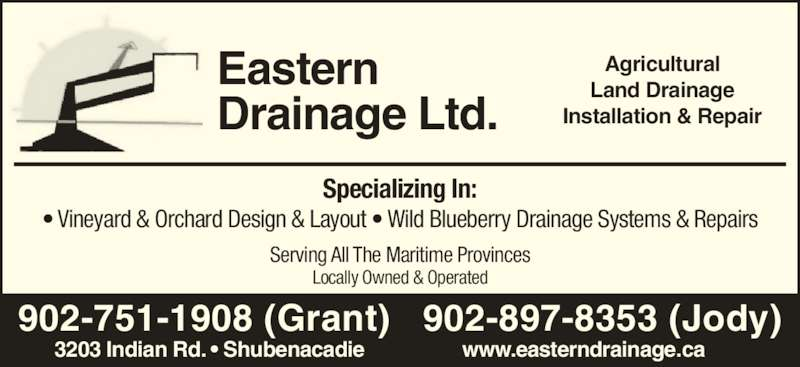 Eastern Drainage Ltd (902-751-1908) - Display Ad - Eastern Drainage Ltd. Agricultural Land Drainage Installation & Repair Specializing In:  • Vineyard & Orchard Design & Layout • Wild Blueberry Drainage Systems & Repairs Serving All The Maritime Provinces Locally Owned & Operated 902-751-1908 (Grant)   902-897-8353 (Jody) 3203 Indian Rd. • Shubenacadie www.easterndrainage.ca
