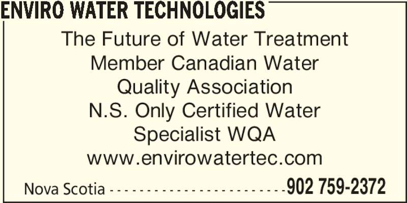 Envirowater Technologies (902-861-3684) - Display Ad - 902 759-2372 ENVIRO WATER TECHNOLOGIES Nova Scotia - - - - - - - - - - - - - - - - - - - - - - - - The Future of Water Treatment Member Canadian Water Quality Association N.S. Only Certified Water Specialist WQA www.envirowatertec.com