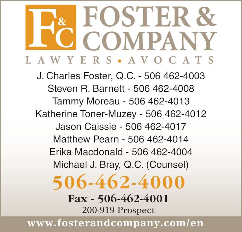 Foster&Company Lawyers Avocats (5064624000) - Display Ad - 200-919 Prospect Fax - 506-462-4001 J. Charles Foster, Q.C. - 506 462-4003 Steven R. Barnett - 506 462-4008 Tammy Moreau - 506 462-4013 Katherine Toner-Muzey - 506 462-4012 Jason Caissie - 506 462-4017 Matthew Pearn - 506 462-4014 Erika Macdonald - 506 462-4004 Michael J. Bray, Q.C. (Counsel) www.fosterandcompany.com/en 506-462-4000