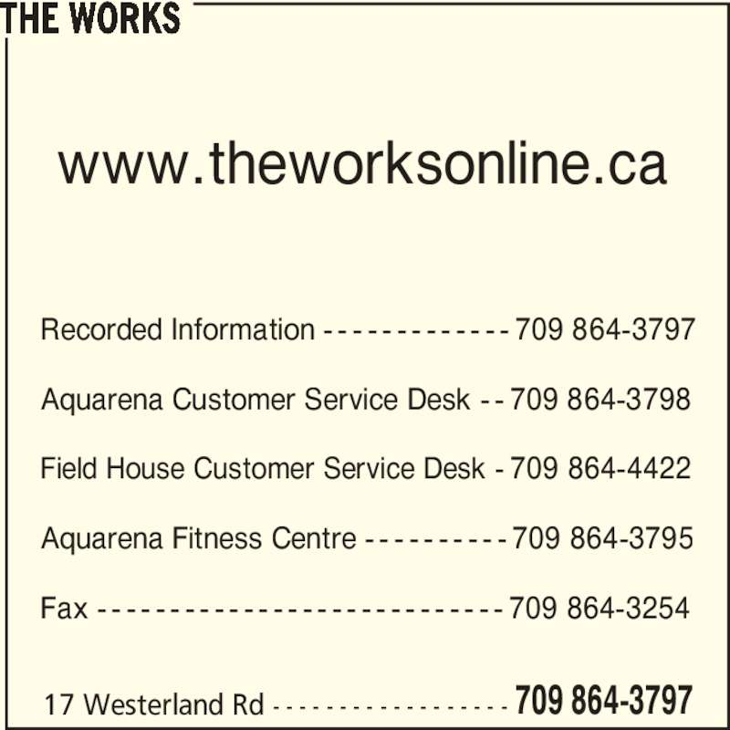 The Works - Memorial University Recreation Complex Inc. (709-864-3797) - Display Ad - www.theworksonline.ca Recorded Information - - - - - - - - - - - - - 709 864-3797 Aquarena Customer Service Desk - - 709 864-3798 Field House Customer Service Desk - 709 864-4422 Fax - - - - - - - - - - - - - - - - - - - - - - - - - - - - 709 864-3254 THE WORKS Aquarena Fitness Centre - - - - - - - - - - 709 864-3795 17 Westerland Rd - - - - - - - - - - - - - - - - - - 709 864-3797