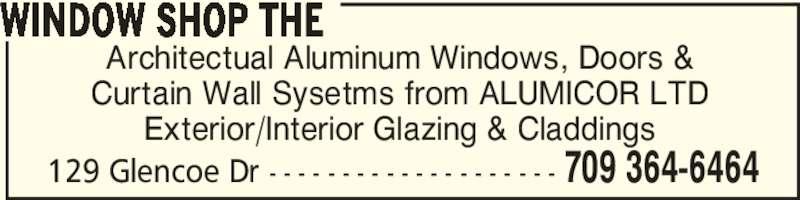 The Window Shop (709-364-6464) - Display Ad - 129 Glencoe Dr - - - - - - - - - - - - - - - - - - - - 709 364-6464 WINDOW SHOP THE Architectual Aluminum Windows, Doors & Curtain Wall Sysetms from ALUMICOR LTD Exterior/Interior Glazing & Claddings