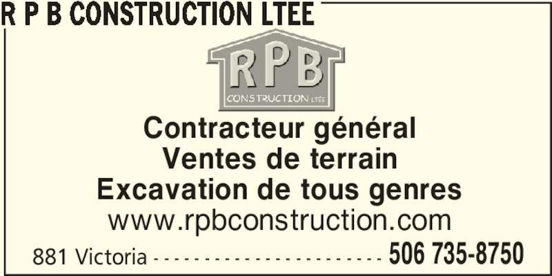 R P B Construction Ltée (506-735-8750) - Display Ad - 881 Victoria - - - - - - - - - - - - - - - - - - - - - - - 506 735-8750 Contracteur général Ventes de terrain Excavation de tous genres www.rpbconstruction.com R P B CONSTRUCTION LTEE