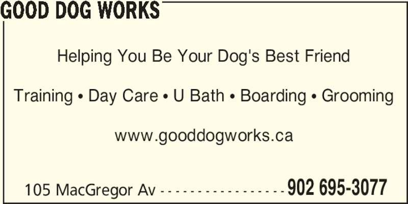 Good Dog Works (902-695-3077) - Display Ad - GOOD DOG WORKS 105 MacGregor Av - - - - - - - - - - - - - - - - - 902 695-3077 Helping You Be Your Dog's Best Friend Training π Day Care π U Bath π Boarding π Grooming www.gooddogworks.ca