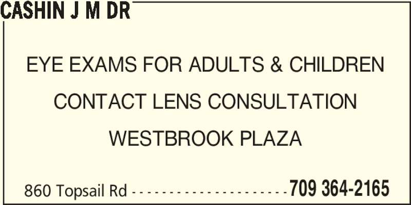 Cashin J M Dr (709-364-2165) - Display Ad - 709 364-2165 CASHIN J M DR EYE EXAMS FOR ADULTS & CHILDREN CONTACT LENS CONSULTATION WESTBROOK PLAZA 860 Topsail Rd - - - - - - - - - - - - - - - - - - - - -