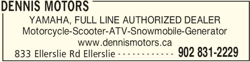 Dennis Motors (902-831-2229) - Display Ad - DENNIS MOTORS 833 Ellerslie Rd Ellerslie 902 831-2229- - - - - - - - - - - - YAMAHA, FULL LINE AUTHORIZED DEALER Motorcycle-Scooter-ATV-Snowmobile-Generator www.dennismotors.ca