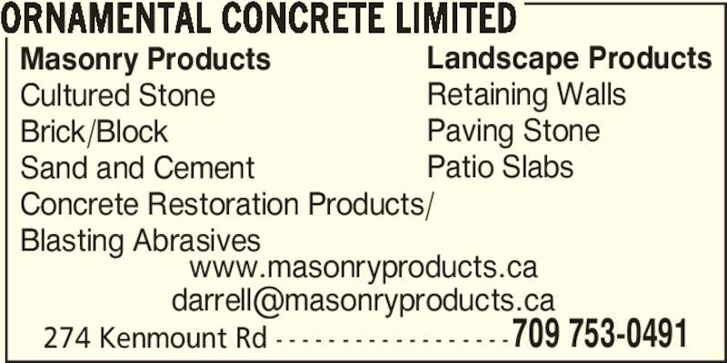 Ornamental Concrete Ltd. (7097530491) - Display Ad - 274 Kenmount Rd - - - - - - - - - - - - - - - - - -709 753-0491 ORNAMENTAL CONCRETE LIMITED Masonry Products Cultured Stone Brick/Block Sand and Cement Concrete Restoration Products/ Blasting Abrasives Landscape Products Retaining Walls Paving Stone Patio Slabs www.masonryproducts.ca