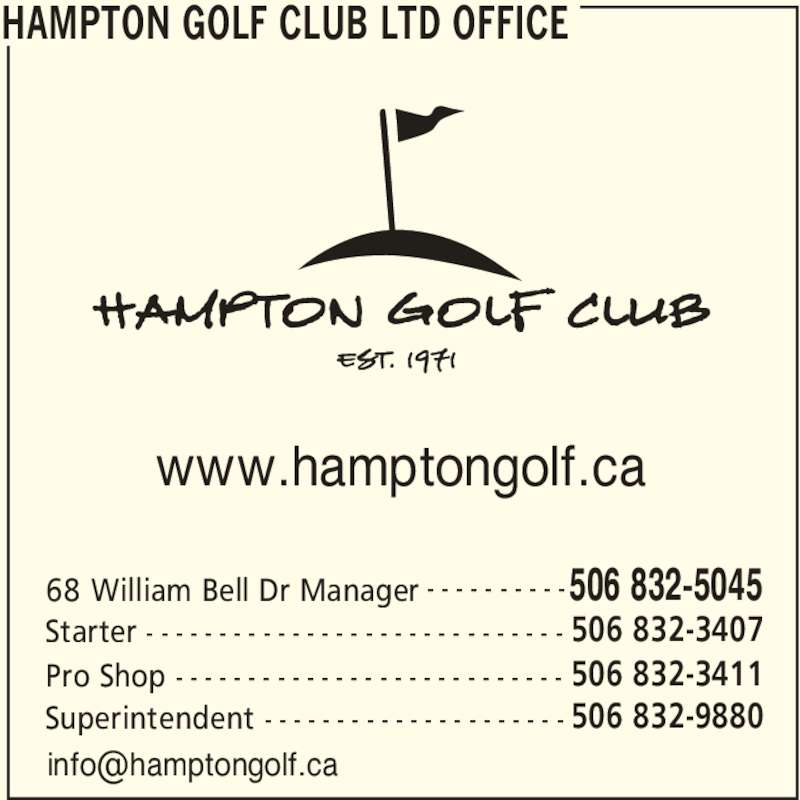 Hampton Golf Club Ltd (5068325045) - Display Ad - Superintendent 506 832-9880- - - - - - - - - - - - - - - - - - - - - www.hamptongolf.ca Pro Shop 506 832-3411- - - - - - - - - - - - - - - - - - - - - - - - - - - HAMPTON GOLF CLUB LTD OFFICE 68 William Bell Dr Manager 506 832-5045- - - - - - - - - - Starter 506 832-3407- - - - - - - - - - - - - - - - - - - - - - - - - - - - -