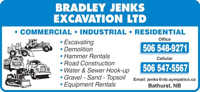 Jenks Bradley Excavation Ltd (506-548-9271) - Display Ad - • COMMERCIAL • INDUSTRIAL • RESIDENTIAL • Excavating • Demolition • Hammer Rentals • Road Construction • Water & Sewer Hook-up • Gravel - Sand - Topsoil • Equipment Rentals Office Cellular Bathurst, NB BRADLEY JENKS EXCAVATION LTD • COMMERCIAL • INDUSTRIAL • RESIDENTIAL • Excavating • Demolition • Hammer Rentals • Road Construction • Water & Sewer Hook-up • Gravel - Sand - Topsoil • Equipment Rentals Office Cellular Bathurst, NB BRADLEY JENKS EXCAVATION LTD