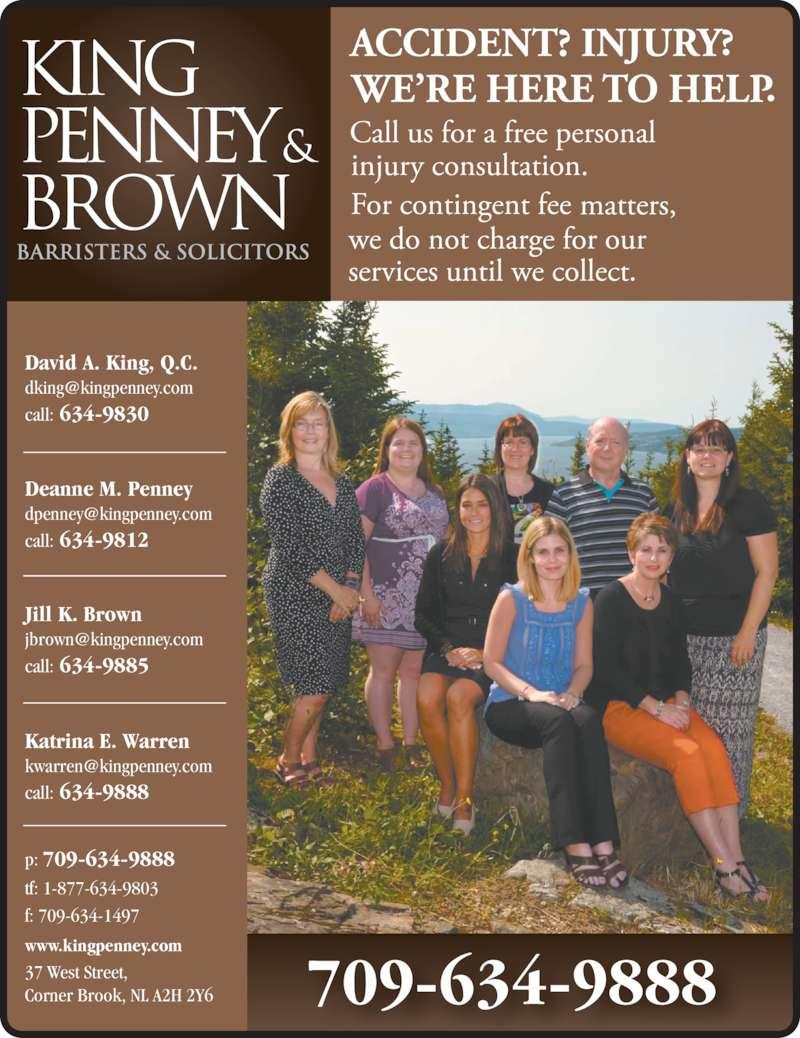 King Penney & Brown (7096349888) - Display Ad - Jill K. Brown www.kingpenney.com call: 634-9885 Katrina E. Warren call: 634-9888 709-634-9888 tf: 1-877-634-9803 p: f: 709-634-1497 37 West Street, Corner Brook, NL A2H 2Y6 709-634-9888 David A. King, Q.C. call: 634-9830 Deanne M. Penney call: 634-9812