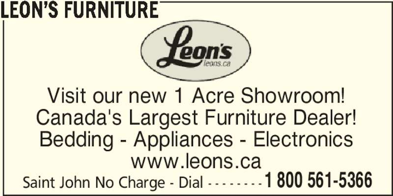 Leon's Furniture (506-634-1966) - Display Ad - LEON'S FURNITURE Visit our new 1 Acre Showroom! Canada's Largest Furniture Dealer! Bedding - Appliances - Electronics www.leons.ca Saint John No Charge - Dial - - - - - - - - 1 800 561-5366 LEON'S FURNITURE Visit our new 1 Acre Showroom! Canada's Largest Furniture Dealer! Bedding - Appliances - Electronics 1 800 561-5366 www.leons.ca Saint John No Charge - Dial - - - - - - - -