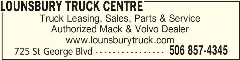 Lounsbury Truck Centre (506-857-4345) - Display Ad - 725 St George Blvd - - - - - - - - - - - - - - - - 506 857-4345 LOUNSBURY TRUCK CENTRE Truck Leasing, Sales, Parts & Service Authorized Mack & Volvo Dealer www.lounsburytruck.com