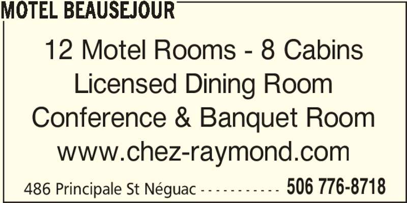 Motel Beauséjour (506-776-8718) - Display Ad - 506 776-8718 MOTEL BEAUSEJOUR 12 Motel Rooms - 8 Cabins Licensed Dining Room Conference & Banquet Room www.chez-raymond.com 486 Principale St Néguac - - - - - - - - - - -