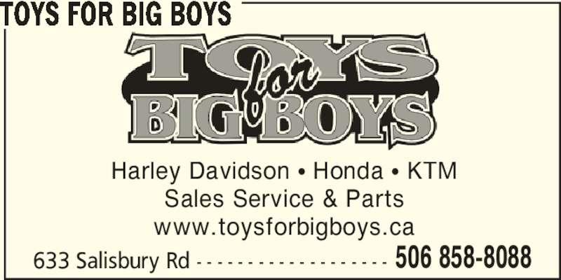 Toys For Big Boys (506-858-8088) - Display Ad - 633 Salisbury Rd - - - - - - - - - - - - - - - - - - - 506 858-8088 TOYS FOR BIG BOYS Harley Davidson π Honda π KTM Sales Service & Parts www.toysforbigboys.ca