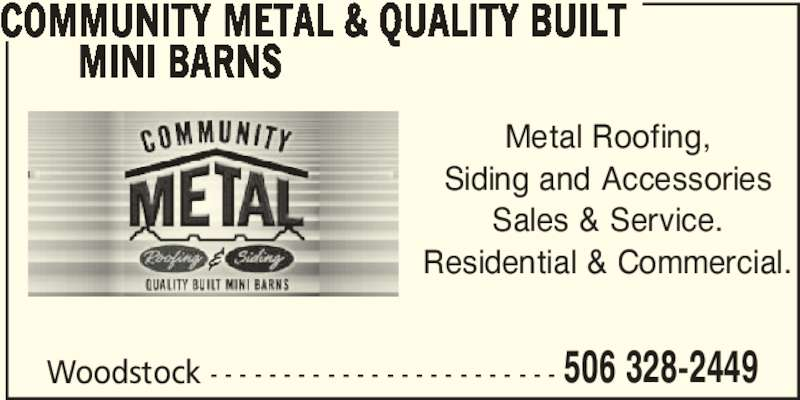 Community Metal & Quality Built Mini Barns (506-328-2449) - Display Ad - Siding and Accessories Sales & Service. Residential & Commercial. COMMUNITY METAL & QUALITY BUILT MINI BARNS  Woodstock - - - - - - - - - - - - - - - - - - - - - - - - 506 328-2449 Metal Roofing, Siding and Accessories Sales & Service. Residential & Commercial. COMMUNITY METAL & QUALITY BUILT MINI BARNS  Woodstock - - - - - - - - - - - - - - - - - - - - - - - - 506 328-2449 Metal Roofing,