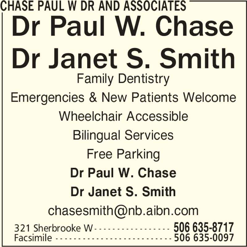 Dr Janet S Smith Dentist (506-635-8717) - Display Ad - Family Dentistry Emergencies & New Patients Welcome Wheelchair Accessible Bilingual Services Free Parking Dr Paul W. Chase Dr Janet S. Smith CHASE PAUL W DR AND ASSOCIATES 321 Sherbrooke W - - - - - - - - - - - - - - - - - 506 635-8717 Facsimile - - - - - - - - - - - - - - - - - - - - - - - - - - 506 635-0097