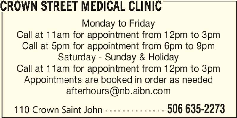 Crown Street Medical Clinic (506-635-2273) - Display Ad - 110 Crown Saint John - - - - - - - - - - - - - - 506 635-2273 CROWN STREET MEDICAL CLINIC Monday to Friday Call at 11am for appointment from 12pm to 3pm Call at 5pm for appointment from 6pm to 9pm Saturday - Sunday & Holiday Call at 11am for appointment from 12pm to 3pm Appointments are booked in order as needed