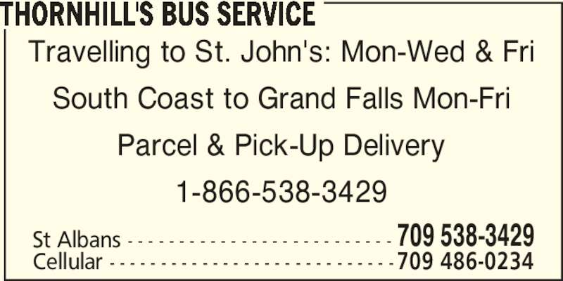Thornhill's Bus Service (709-538-3429) - Display Ad - Travelling to St. John's: Mon-Wed & Fri South Coast to Grand Falls Mon-Fri Parcel & Pick-Up Delivery 1-866-538-3429 St Albans - - - - - - - - - - - - - - - - - - - - - - - - - - 709 538-3429 Cellular - - - - - - - - - - - - - - - - - - - - - - - - - - - -709 486-0234 THORNHILL'S BUS SERVICE