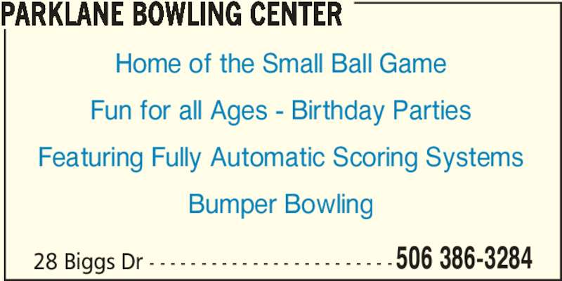 Parklane Bowling Center (506-386-3284) - Display Ad - 28 Biggs Dr - - - - - - - - - - - - - - - - - - - - - - - - 506 386-3284 PARKLANE BOWLING CENTER Home of the Small Ball Game Fun for all Ages - Birthday Parties Featuring Fully Automatic Scoring Systems Bumper Bowling