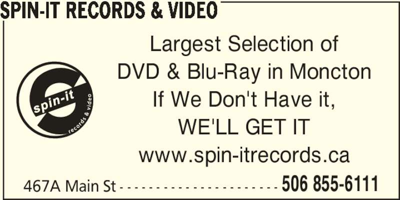 Spin-It Records & Video (506-855-6111) - Display Ad - SPIN-IT RECORDS & VIDEO Largest Selection of DVD & Blu-Ray in Moncton If We Don't Have it, WE'LL GET IT www.spin-itrecords.ca 467A Main St - - - - - - - - - - - - - - - - - - - - - - 506 855-6111