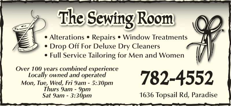 The Sewing Room (709-782-4552) - Display Ad - 1636 Topsail Rd, Paradise 782-4552 Over 100 years combined experience Locally owned and operated Mon, Tue, Wed, Fri 9am - 5:30pm Thurs 9am - 9pm Sat 9am - 3:30pm • Alterations • Repairs • Window Treatments • Drop Off For Deluxe Dry Cleaners • Full Service Tailoring for Men and Women  The Sewing Room