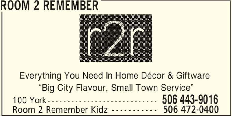 "Room 2 Remember (506-443-9016) - Display Ad - ROOM 2 REMEMBER 506 443-9016100 York - - - - - - - - - - - - - - - - - - - - - - - - - - - - Room 2 Remember Kidz - - - - - - - - - - - 506 472-0400 Everything You Need In Home Décor & Giftware ""Big City Flavour, Small Town Service"""