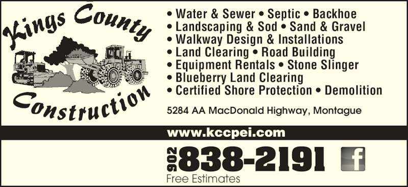 Kings County Construction Ltd (902-838-2191) - Display Ad - www.kccpei.com 5284 AA MacDonald Highway, Montague Free Estimates • Water & Sewer • Septic • Backhoe • Landscaping & Sod • Sand & Gravel • Walkway Design & Installations • Land Clearing • Road Building • Equipment Rentals • Stone Slinger • Blueberry Land Clearing • Certified Shore Protection • Demolition