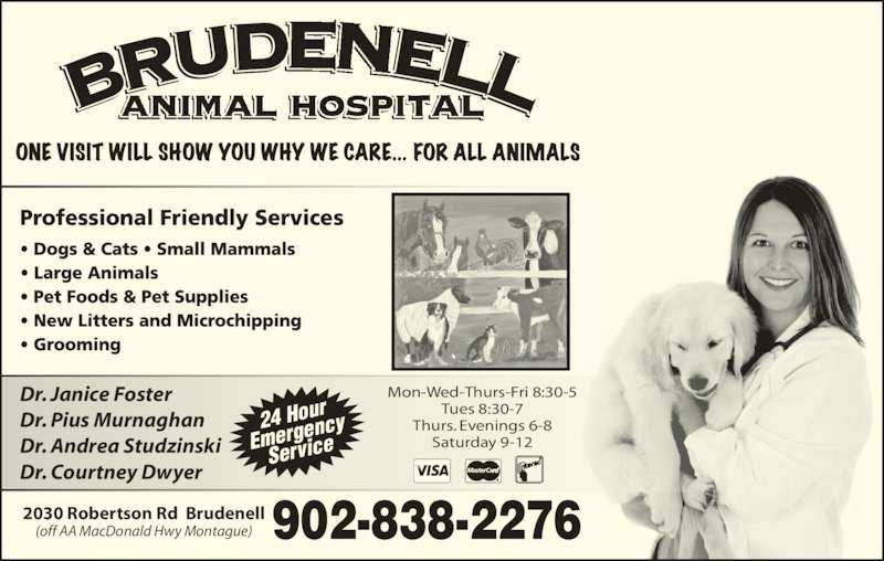 Brudenell Animal Hospital (902-838-2276) - Display Ad - Dr. Courtney Dwyer Mon-Wed-Thurs-Fri 8:30-5 Tues 8:30-7 Thurs. Evenings 6-8 Saturday 9-12 2030 Robertson Rd  Brudenell (off AA MacDonald Hwy Montague) 24 Hour Emerge ncy Service Dr. Janice Foster Dr. Pius Murnaghan Dr. Andrea Studzinski